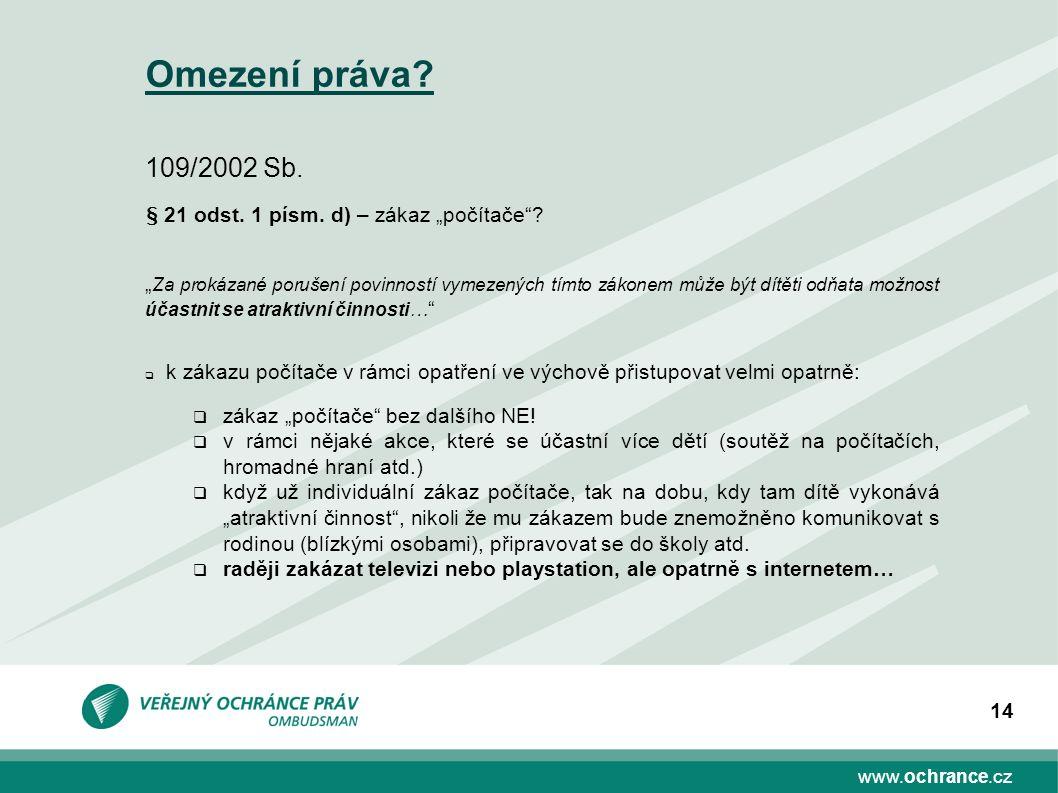 """www.ochrance.cz 14 Omezení práva? 109/2002 Sb. § 21 odst. 1 písm. d) – zákaz """"počítače""""? """" Za prokázané porušení povinností vymezených tímto zákonem m"""
