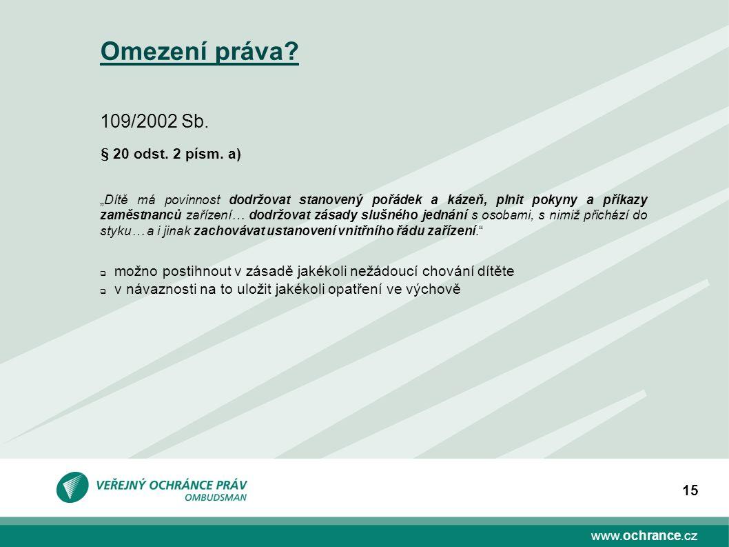 """www.ochrance.cz 15 Omezení práva? 109/2002 Sb. § 20 odst. 2 písm. a) """"Dítě má povinnost dodržovat stanovený pořádek a kázeň, plnit pokyny a příkazy za"""