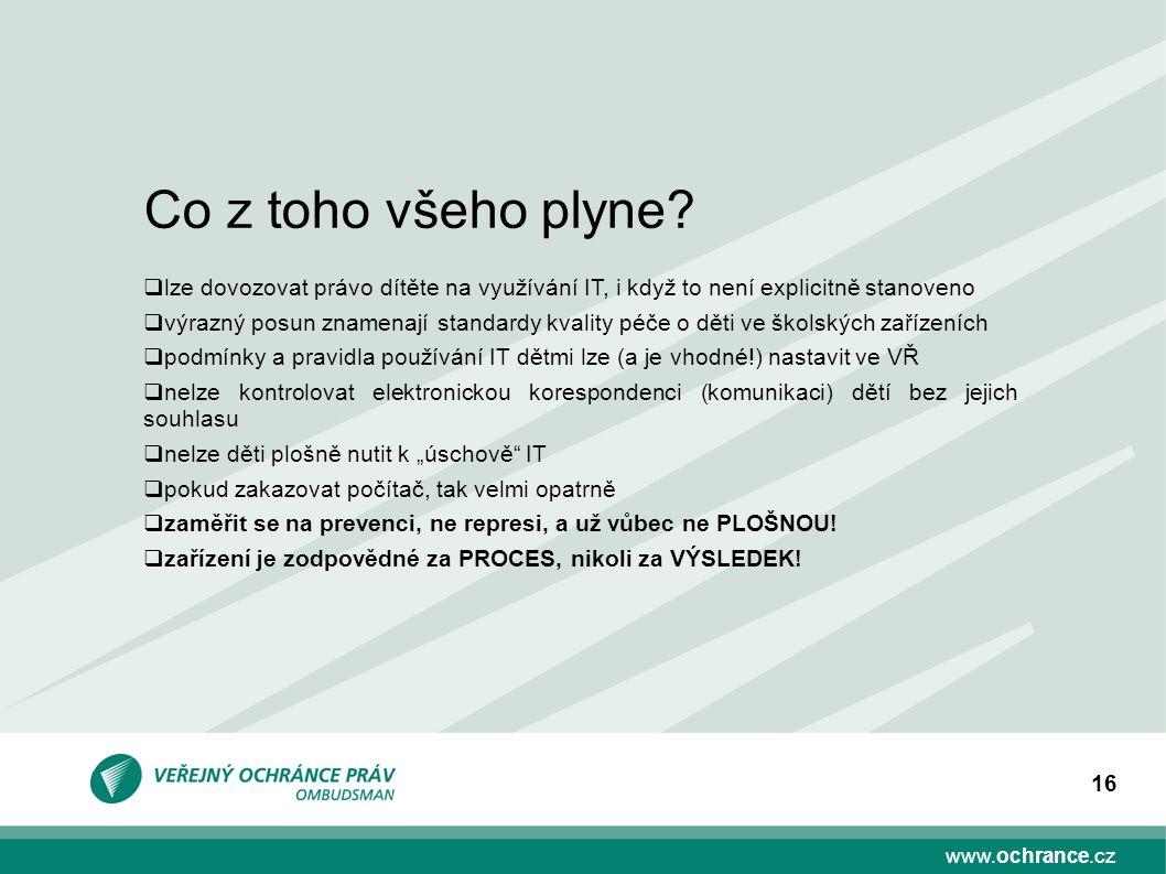 www.ochrance.cz 16 Co z toho všeho plyne?  lze dovozovat právo dítěte na využívání IT, i když to není explicitně stanoveno  výrazný posun znamenají