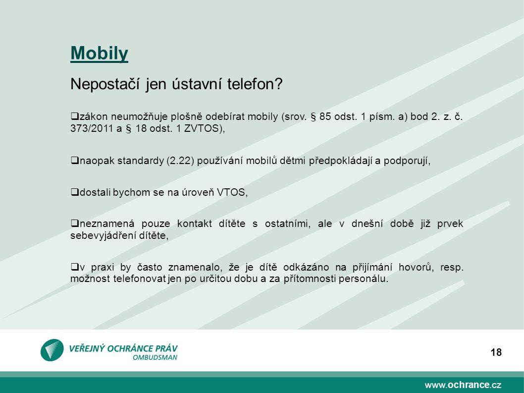 www.ochrance.cz 18 Mobily Nepostačí jen ústavní telefon?  zákon neumožňuje plošně odebírat mobily (srov. § 85 odst. 1 písm. a) bod 2. z. č. 373/2011