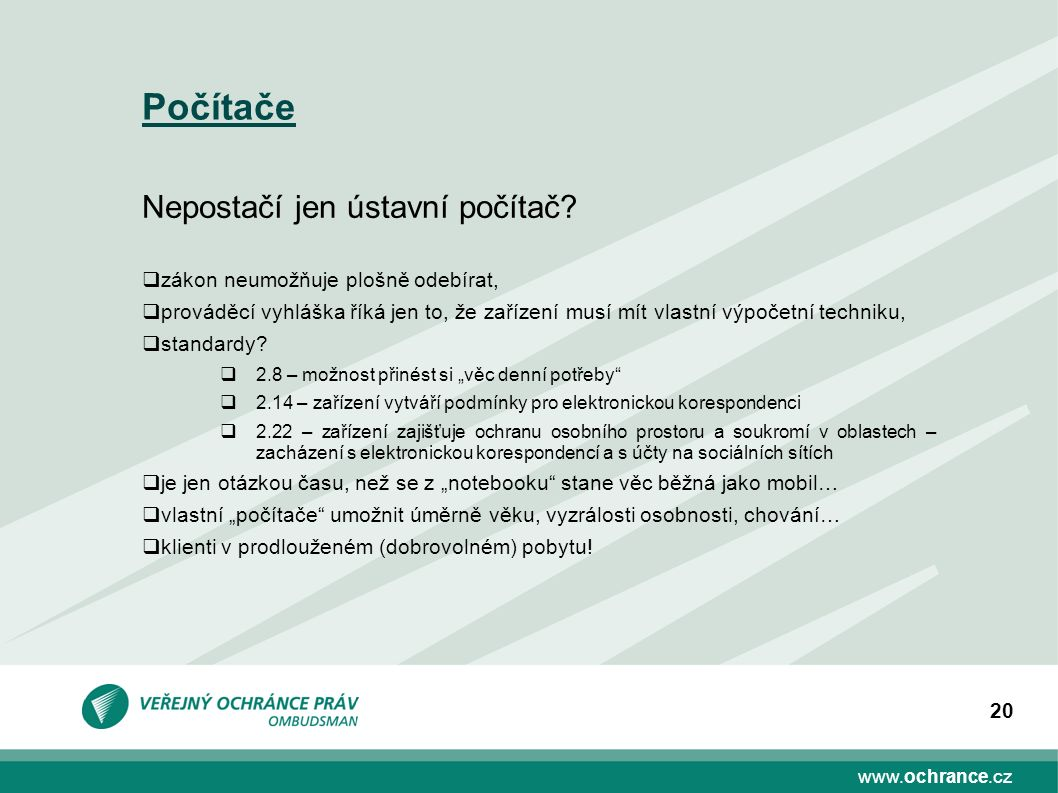 www.ochrance.cz 20 Počítače Nepostačí jen ústavní počítač?  zákon neumožňuje plošně odebírat,  prováděcí vyhláška říká jen to, že zařízení musí mít