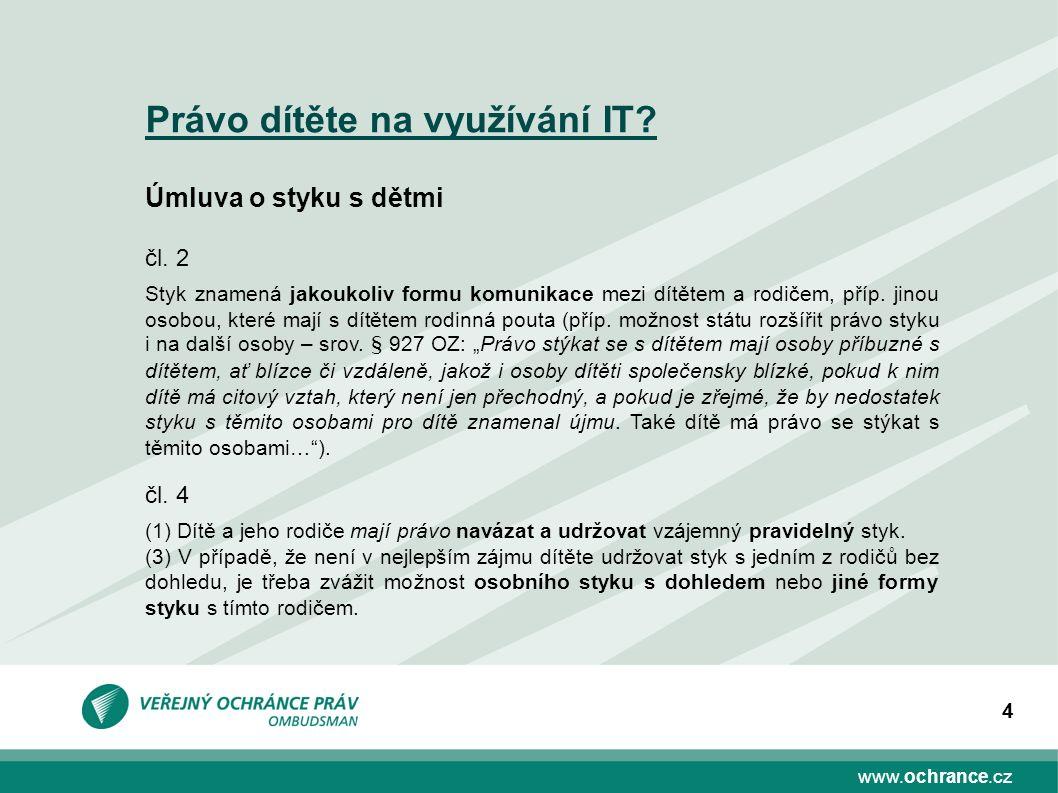 www.ochrance.cz 4 Právo dítěte na využívání IT? Úmluva o styku s dětmi čl. 2 Styk znamená jakoukoliv formu komunikace mezi dítětem a rodičem, příp. ji