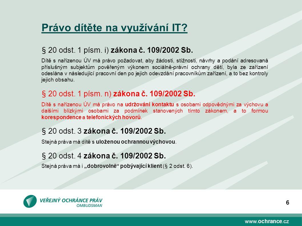 www.ochrance.cz 6 Právo dítěte na využívání IT? § 20 odst. 1 písm. i) zákona č. 109/2002 Sb. Dítě s nařízenou ÚV má právo požadovat, aby žádosti, stíž