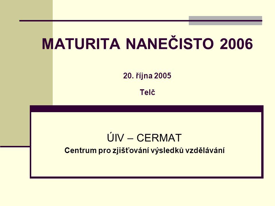 MATURITA NANEČISTO 2006 20. října 2005 Telč ÚIV – CERMAT Centrum pro zjišťování výsledků vzdělávání