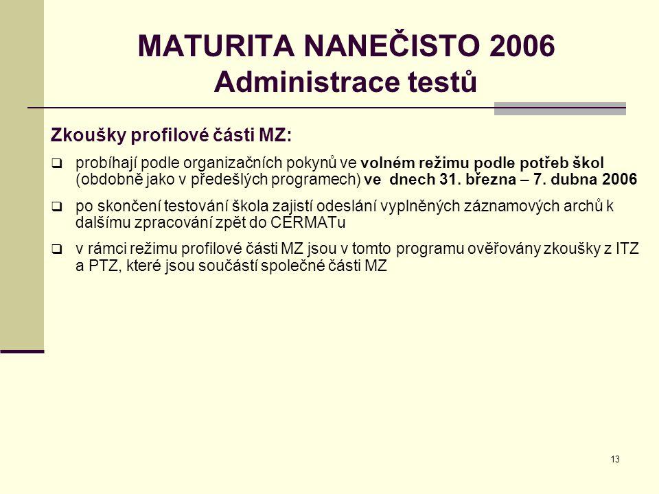 13 MATURITA NANEČISTO 2006 Administrace testů Zkoušky profilové části MZ:  probíhají podle organizačních pokynů ve volném režimu podle potřeb škol (obdobně jako v předešlých programech) ve dnech 31.
