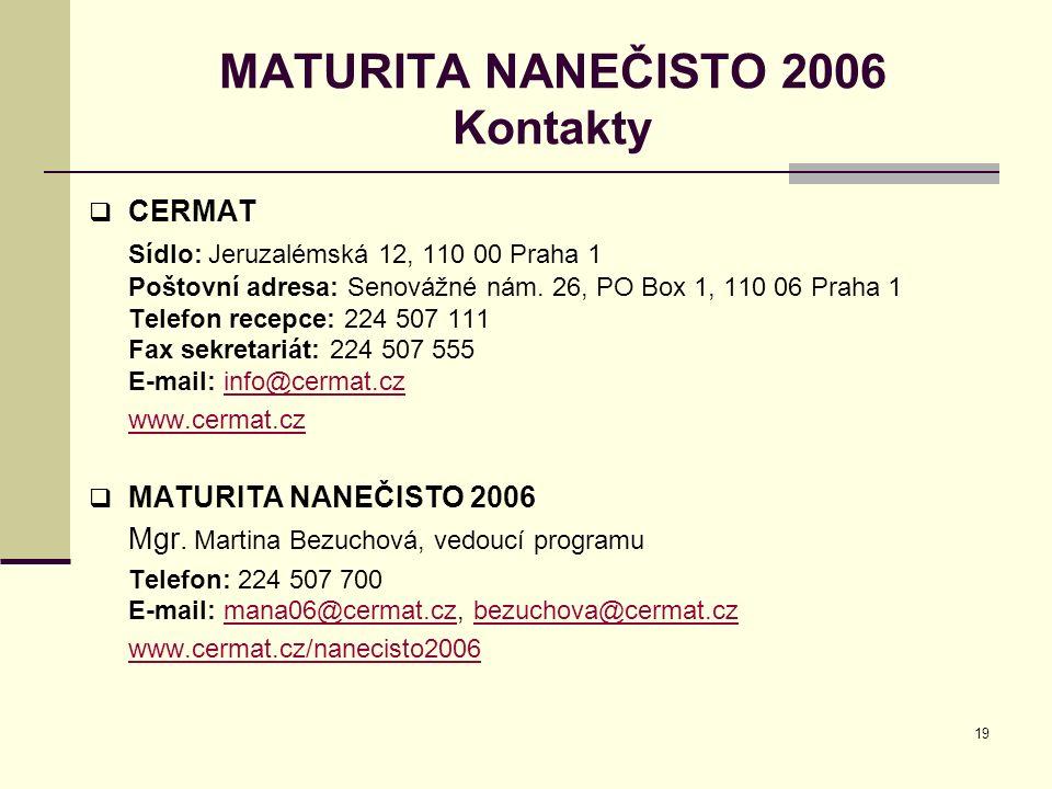 19 MATURITA NANEČISTO 2006 Kontakty  CERMAT Sídlo: Jeruzalémská 12, 110 00 Praha 1 Poštovní adresa: Senovážné nám. 26, PO Box 1, 110 06 Praha 1 Telef