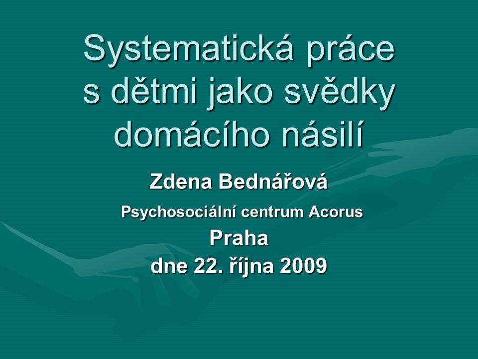 Systematická práce s dětmi jako svědky domácího násilí Zdena Bednářová Psychosociální centrum Acorus Psychosociální centrum AcorusPraha dne 22.