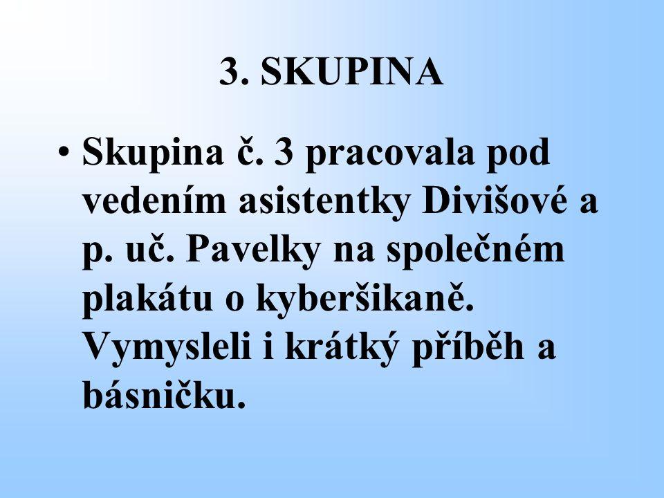 3. SKUPINA Skupina č. 3 pracovala pod vedením asistentky Divišové a p. uč. Pavelky na společném plakátu o kyberšikaně. Vymysleli i krátký příběh a bás