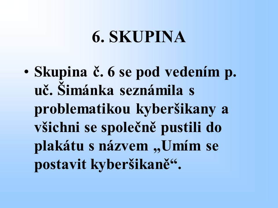 """6. SKUPINA Skupina č. 6 se pod vedením p. uč. Šimánka seznámila s problematikou kyberšikany a všichni se společně pustili do plakátu s názvem """"Umím se"""