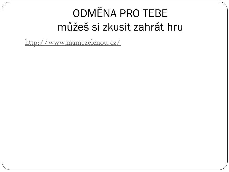 ODMĚNA PRO TEBE můžeš si zkusit zahrát hru http://www.mamezelenou.cz/