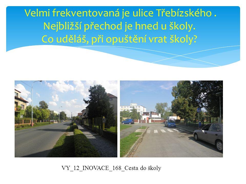 Velmi frekventovaná je ulice Třebízského. Nejbližší přechod je hned u školy. Co uděláš, při opuštění vrat školy? VY_12_INOVACE_168_Cesta do školy