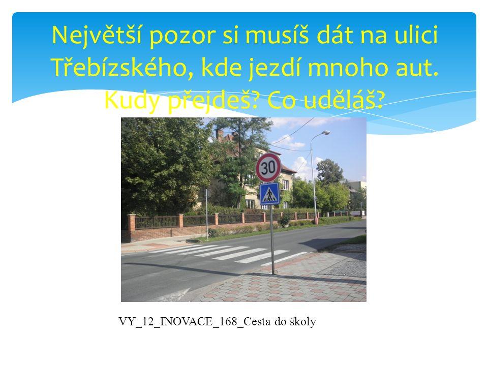 Největší pozor si musíš dát na ulici Třebízského, kde jezdí mnoho aut. Kudy přejdeš? Co uděláš? VY_12_INOVACE_168_Cesta do školy