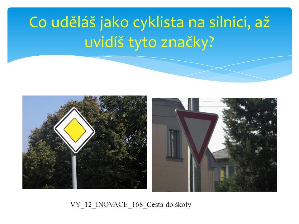 Co uděláš jako cyklista na silnici, až uvidíš tyto značky? VY_12_INOVACE_168_Cesta do školy