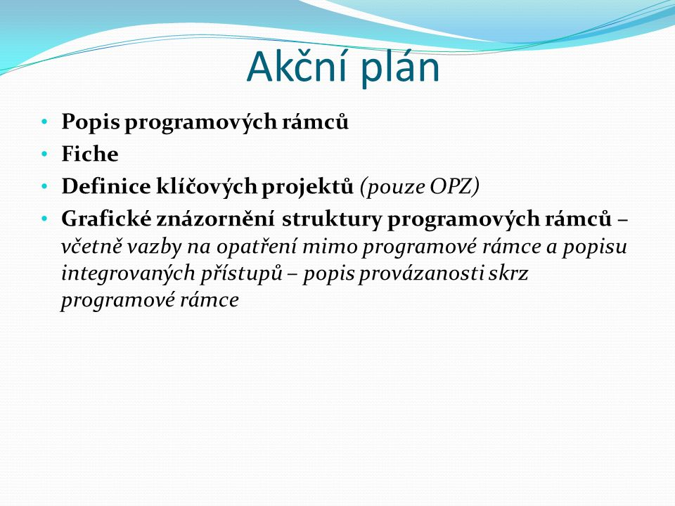 Akční plán Popis programových rámců Fiche Definice klíčových projektů (pouze OPZ) Grafické znázornění struktury programových rámců – včetně vazby na opatření mimo programové rámce a popisu integrovaných přístupů – popis provázanosti skrz programové rámce
