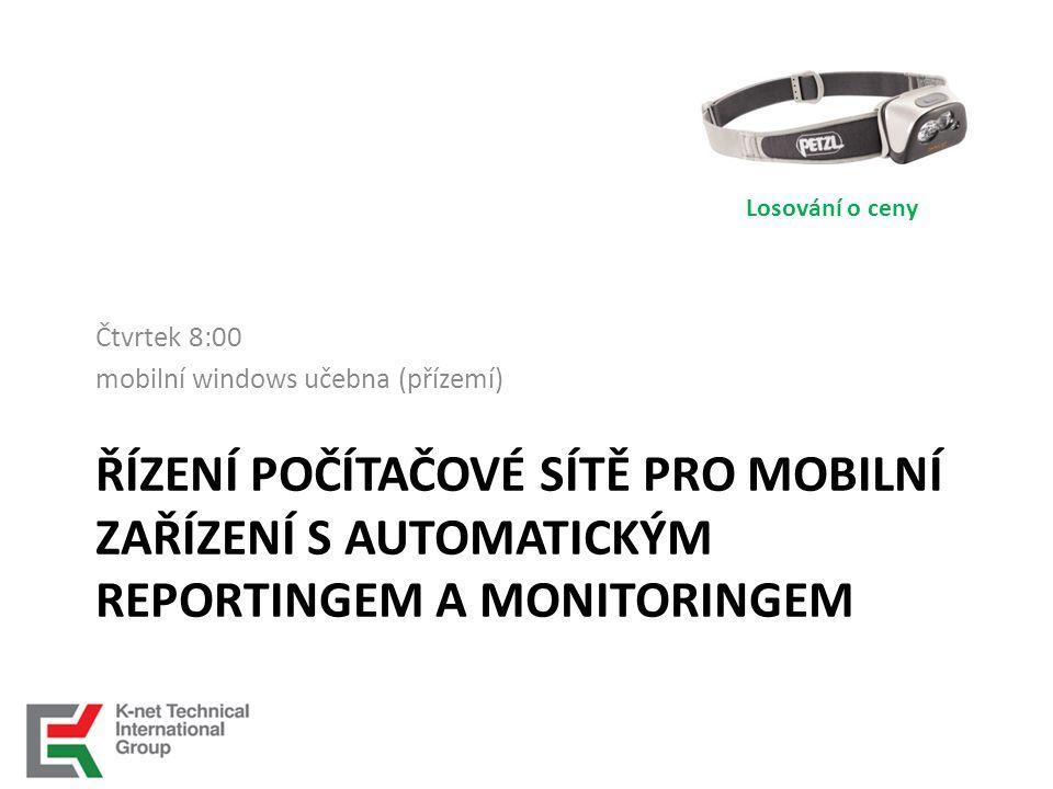 ŘÍZENÍ POČÍTAČOVÉ SÍTĚ PRO MOBILNÍ ZAŘÍZENÍ S AUTOMATICKÝM REPORTINGEM A MONITORINGEM Čtvrtek 8:00 mobilní windows učebna (přízemí) Losování o ceny