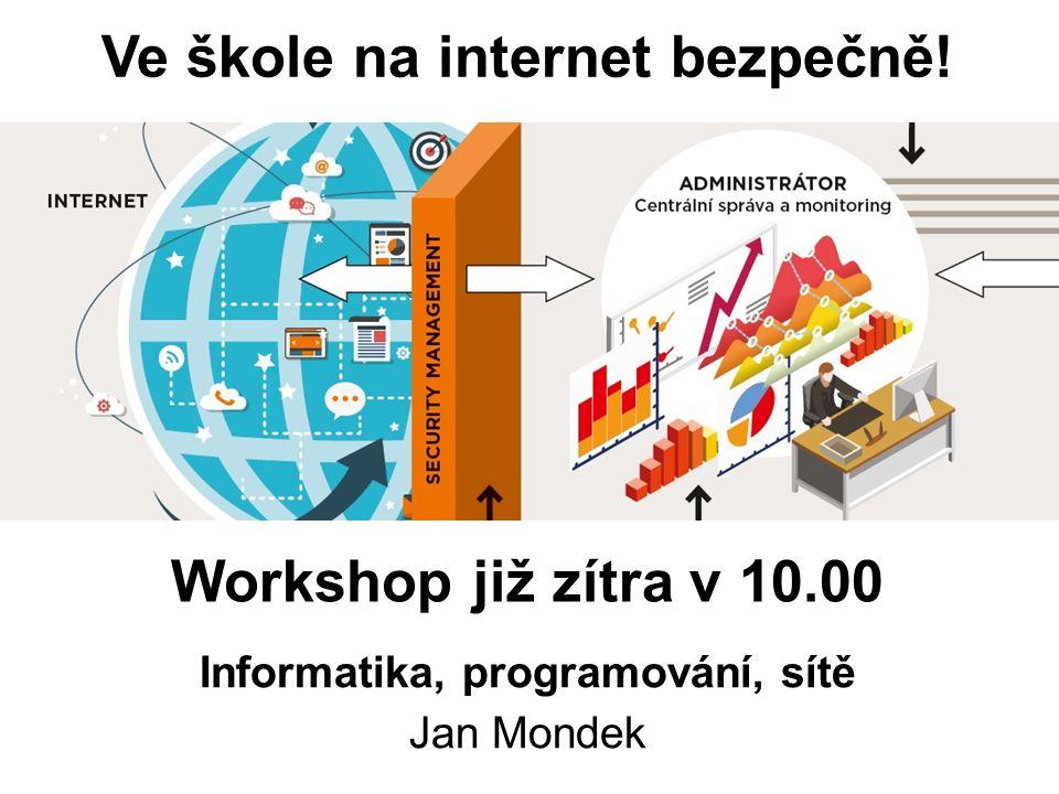 Workshop již zítra v 10.00 Informatika, programování, sítě Jan Mondek Ve škole na internet bezpečně!