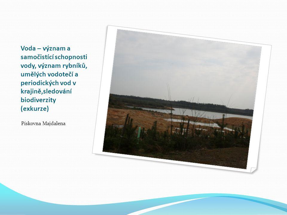 Voda – význam a samočistící schopnosti vody, význam rybníků, umělých vodotečí a periodických vod v krajině,sledování biodiverzity (exkurze) Pískovna Majdalena