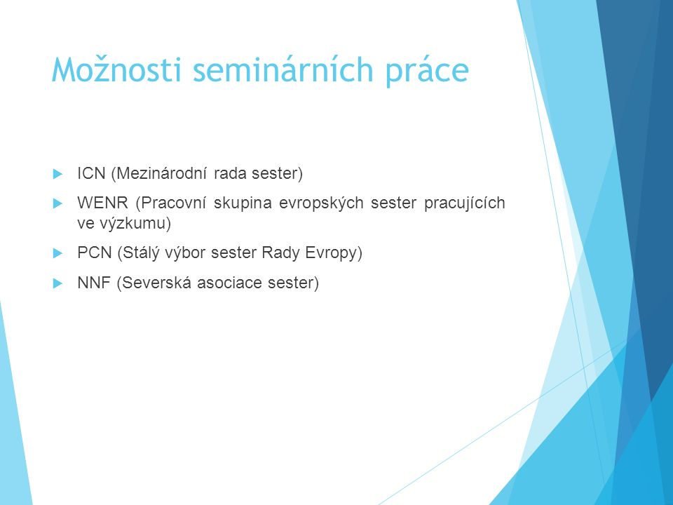 Možnosti seminárních práce  ICN (Mezinárodní rada sester)  WENR (Pracovní skupina evropských sester pracujících ve výzkumu)  PCN (Stálý výbor sester Rady Evropy)  NNF (Severská asociace sester)