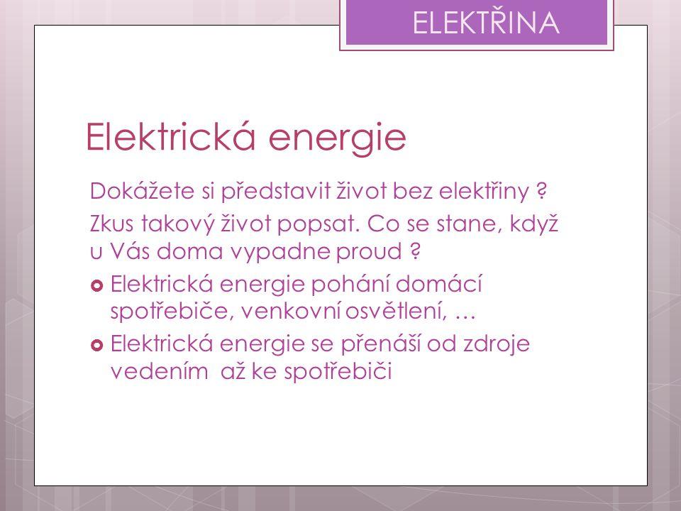 Elektrická energie Dokážete si představit život bez elektřiny ? Zkus takový život popsat. Co se stane, když u Vás doma vypadne proud ?  Elektrická en
