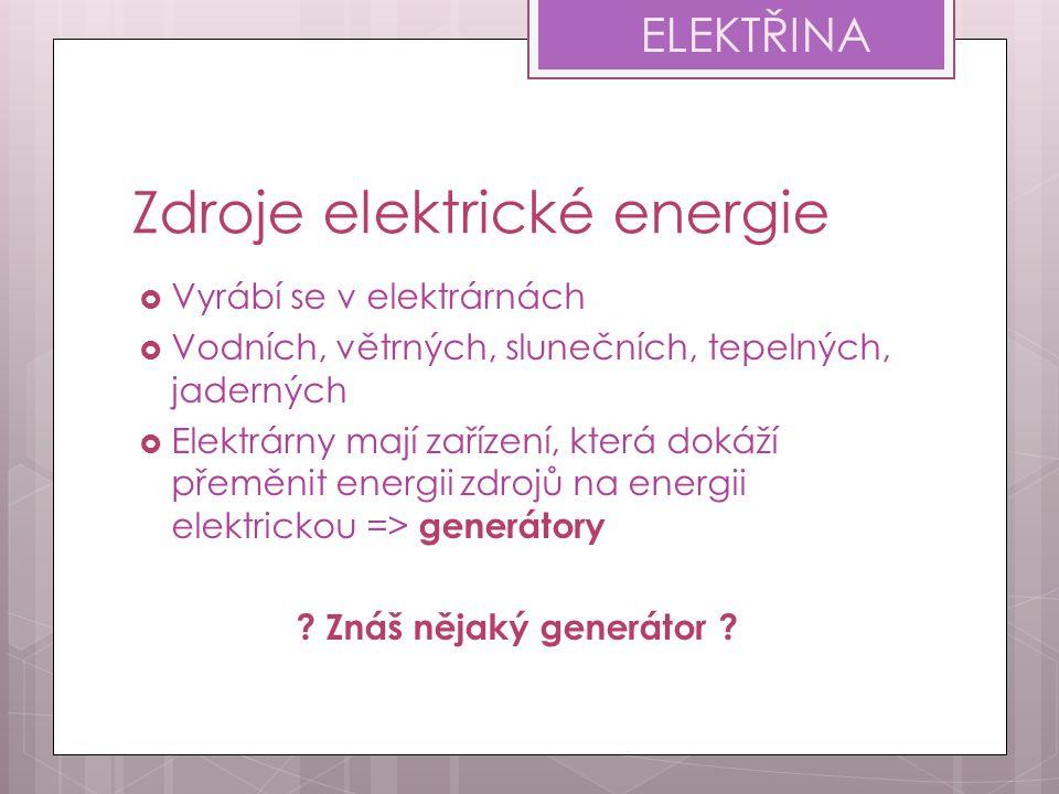 Zdroje elektrické energie  Vyrábí se v elektrárnách  Vodních, větrných, slunečních, tepelných, jaderných  Elektrárny mají zařízení, která dokáží přeměnit energii zdrojů na energii elektrickou => generátory .