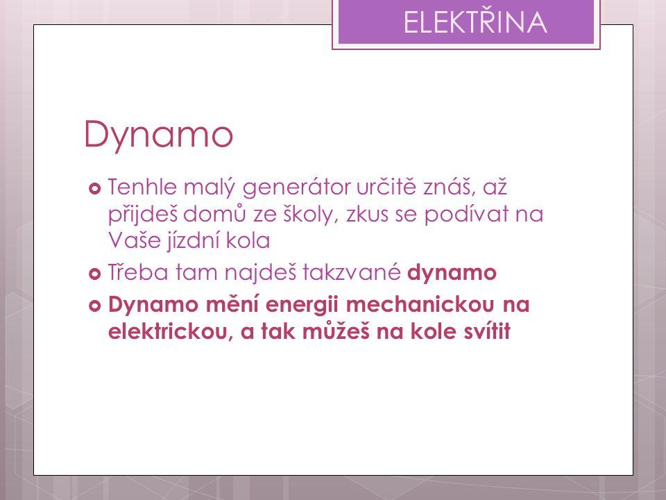 Dynamo  Tenhle malý generátor určitě znáš, až přijdeš domů ze školy, zkus se podívat na Vaše jízdní kola  Třeba tam najdeš takzvané dynamo  Dynamo mění energii mechanickou na elektrickou, a tak můžeš na kole svítit ELEKTŘINA