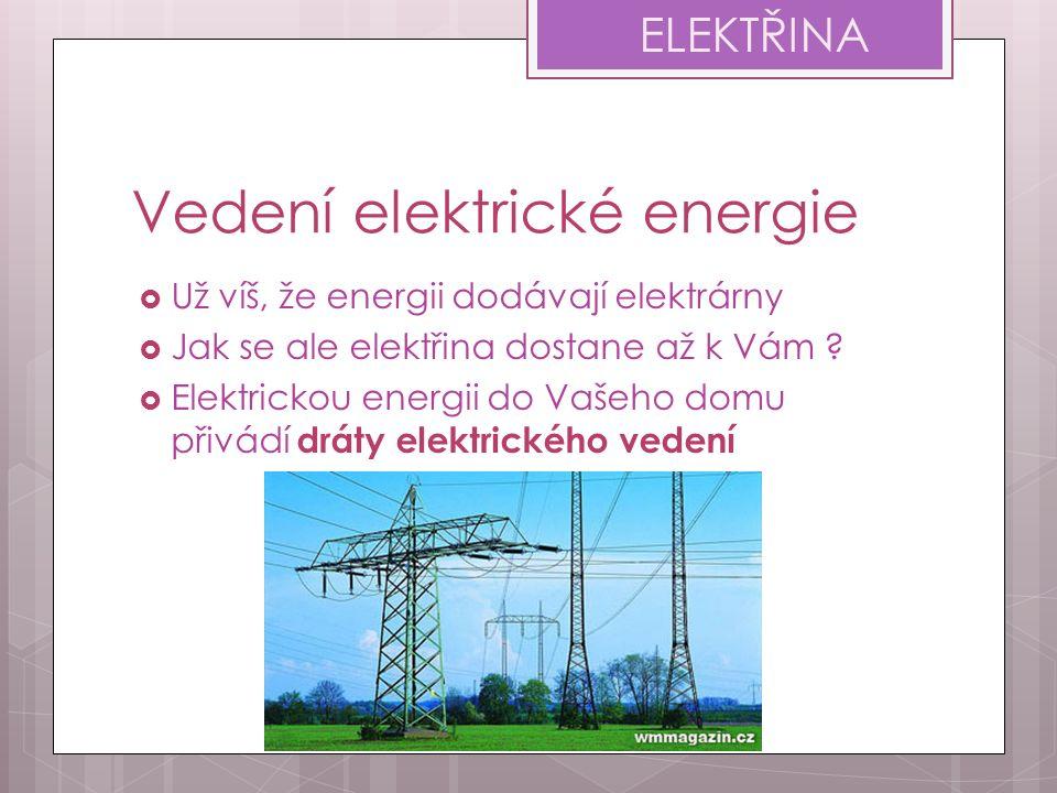 Vedení elektrické energie  Už víš, že energii dodávají elektrárny  Jak se ale elektřina dostane až k Vám ?  Elektrickou energii do Vašeho domu přiv