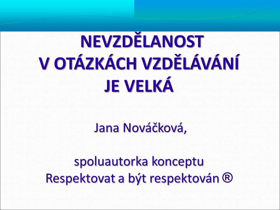 NEVZDĚLANOST V OTÁZKÁCH VZDĚLÁVÁNÍ JE VELKÁ Jana Nováčková, Jana Nováčková, spoluautorka konceptu Respektovat a být respektován Respektovat a být resp