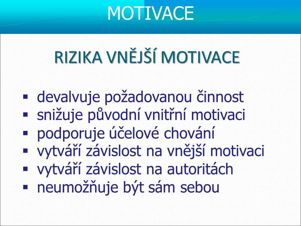 RIZIKA VNĚJŠÍ MOTIVACE  devalvuje požadovanou činnost  snižuje původní vnitřní motivaci  podporuje účelové chování  vytváří závislost na vnější mo