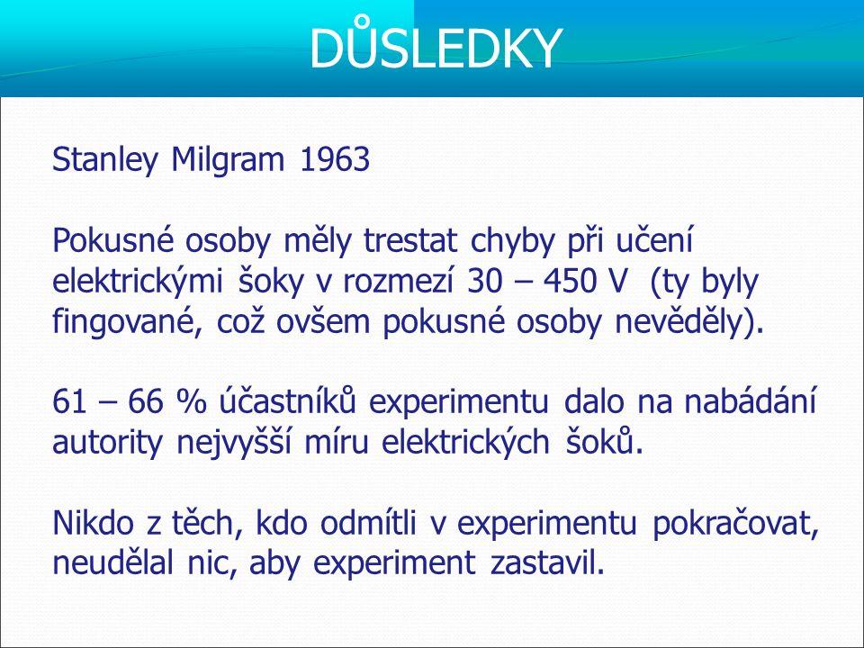 Stanley Milgram 1963 Pokusné osoby měly trestat chyby při učení elektrickými šoky v rozmezí 30 – 450 V (ty byly fingované, což ovšem pokusné osoby nev