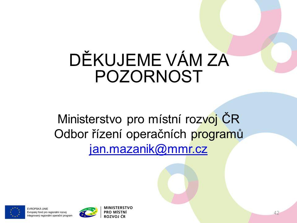 DĚKUJEME VÁM ZA POZORNOST Ministerstvo pro místní rozvoj ČR Odbor řízení operačních programů jan.mazanik@mmr.cz 42
