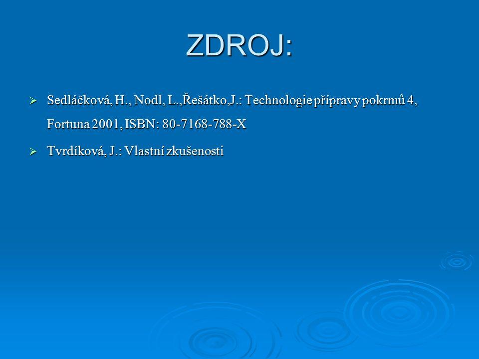 ZDROJ:  Sedláčková, H., Nodl, L.,Řešátko,J.: Technologie přípravy pokrmů 4, Fortuna 2001, ISBN: 80-7168-788-X  Tvrdíková, J.: Vlastní zkušenosti