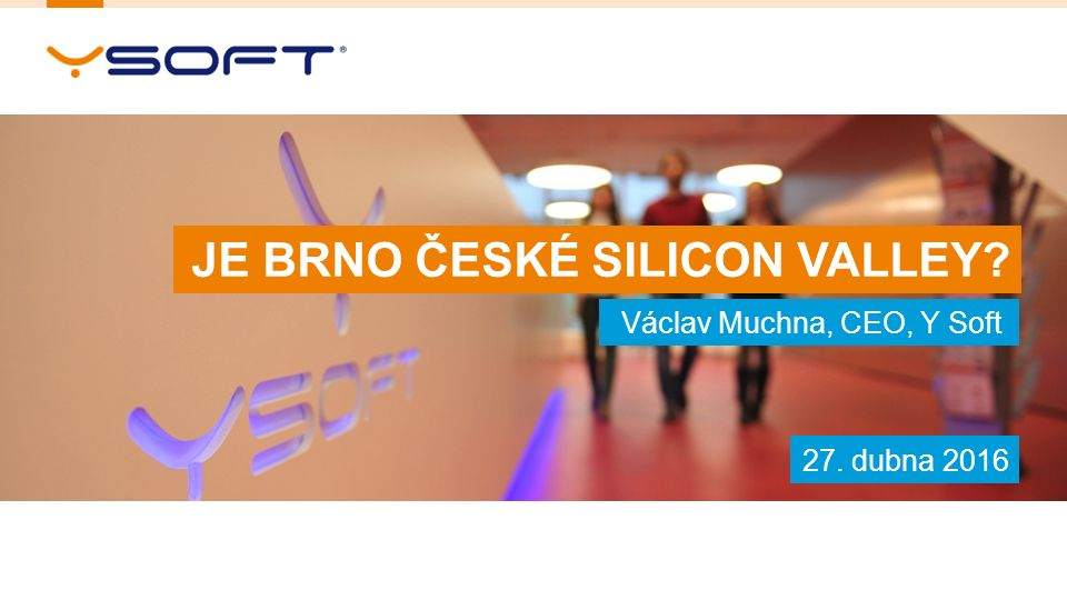 1 Václav Muchna, CEO, Y Soft JE BRNO ČESKÉ SILICON VALLEY 27. dubna 2016