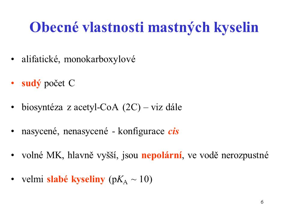 6 Obecné vlastnosti mastných kyselin alifatické, monokarboxylové sudý počet C biosyntéza z acetyl-CoA (2C) – viz dále nasycené, nenasycené - konfigurace cis volné MK, hlavně vyšší, jsou nepolární, ve vodě nerozpustné velmi slabé kyseliny (pK A ~ 10)