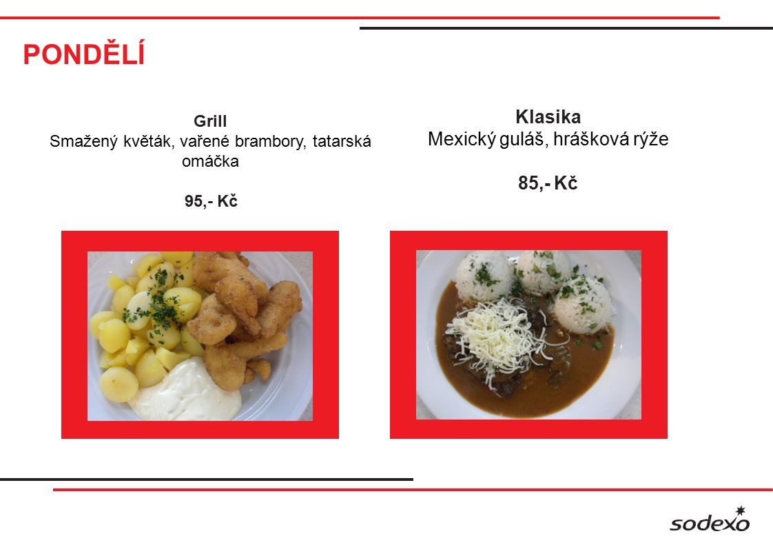 PONDĚLÍ Klasika Mexický guláš, hrášková rýže 85,- Kč Grill Smažený květák, vařené brambory, tatarská omáčka 95,- Kč