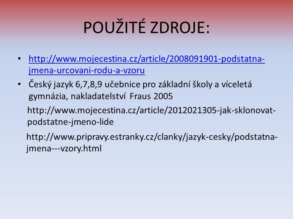 POUŽITÉ ZDROJE: http://www.mojecestina.cz/article/2008091901-podstatna- jmena-urcovani-rodu-a-vzoru http://www.mojecestina.cz/article/2008091901-podstatna- jmena-urcovani-rodu-a-vzoru Český jazyk 6,7,8,9 učebnice pro základní školy a víceletá gymnázia, nakladatelství Fraus 2005 http://www.pripravy.estranky.cz/clanky/jazyk-cesky/podstatna- jmena---vzory.html http://www.mojecestina.cz/article/2012021305-jak-sklonovat- podstatne-jmeno-lide