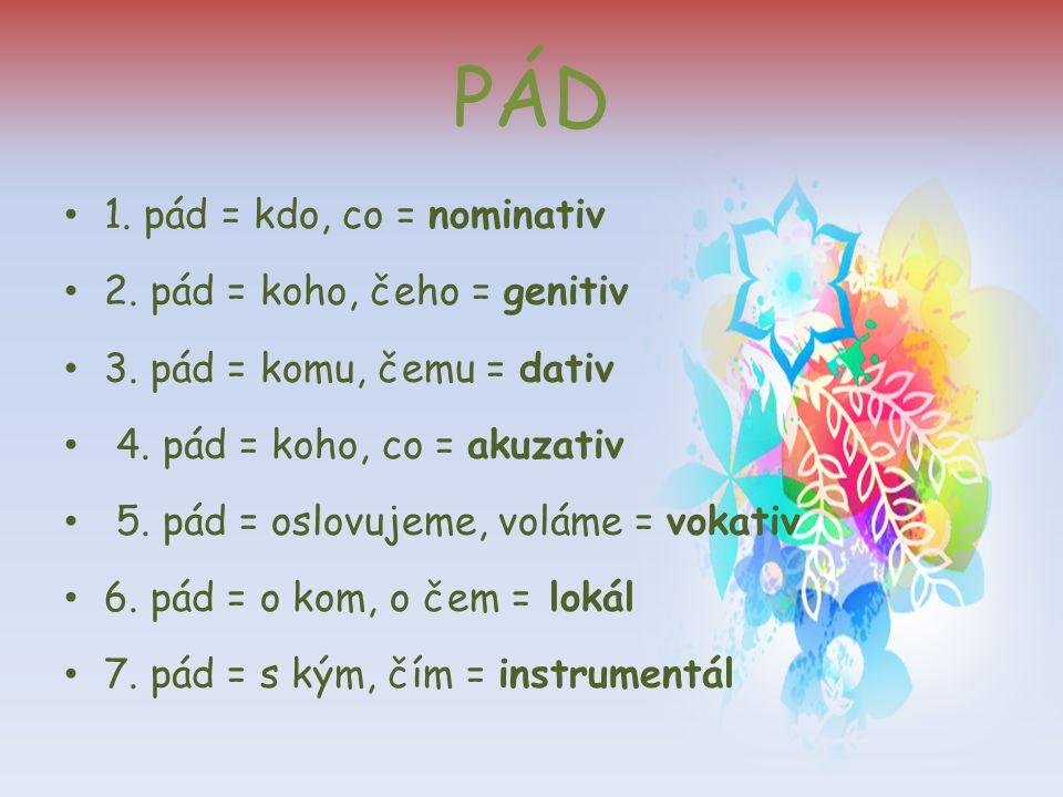 PÁD 1. pád = kdo, co = nominativ 2. pád = koho, čeho = genitiv 3. pád = komu, čemu = dativ 4. pád = koho, co = akuzativ 5. pád = oslovujeme, voláme =