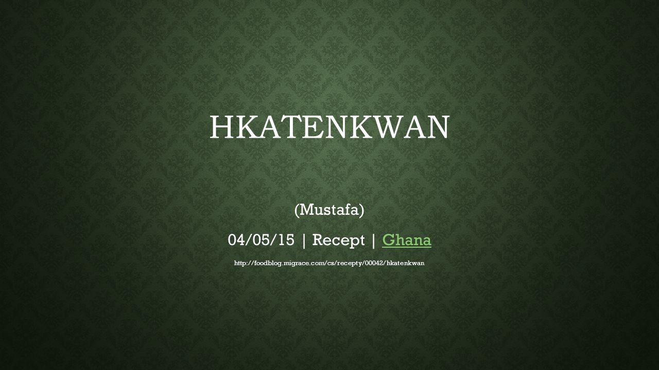 HKATENKWAN (MUSTAFA) Hkatenkwan nebo také nkatenkwan je recept na burákový guláš rozšířený po celé západní Africe, kde jsou burákové oříšky oblíbenou součástí mnoha pokrmů.