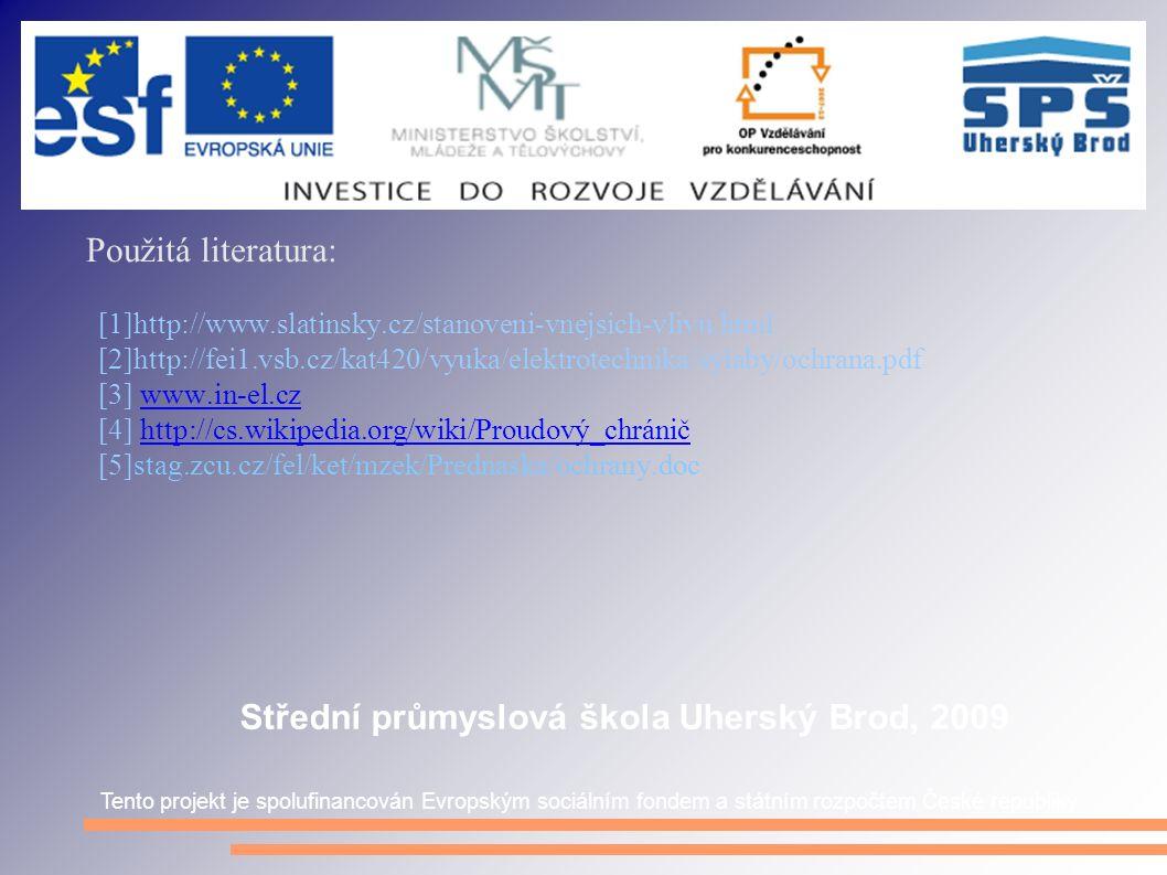 Použitá literatura: [1]http://www.slatinsky.cz/stanoveni-vnejsich-vlivu.html [2]http://fei1.vsb.cz/kat420/vyuka/elektrotechnika/sylaby/ochrana.pdf [3] www.in-el.czwww.in-el.cz [4] http://cs.wikipedia.org/wiki/Proudový_chráničhttp://cs.wikipedia.org/wiki/Proudový_chránič [5]stag.zcu.cz/fel/ket/mzek/Prednaska/ochrany.doc Tento projekt je spolufinancován Evropským sociálním fondem a státním rozpočtem České republiky Střední průmyslová škola Uherský Brod, 2009