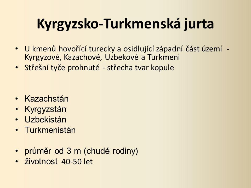 Kyrgyzsko-Turkmenská jurta U kmenů hovořící turecky a osidlující západní část území - Kyrgyzové, Kazachové, Uzbekové a Turkmeni Střešní tyče prohnuté - střecha tvar kopule Kazachstán Kyrgyzstán Uzbekistán Turkmenistán průměr od 3 m (chudé rodiny) životnost 40-50 let