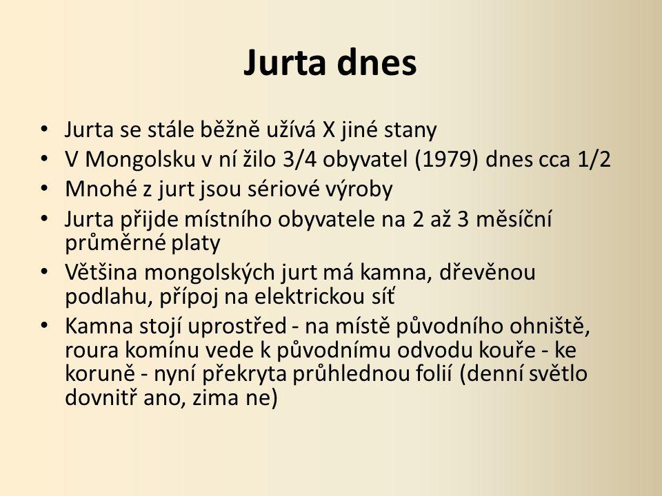 Jurta dnes Jurta se stále běžně užívá X jiné stany V Mongolsku v ní žilo 3/4 obyvatel (1979) dnes cca 1/2 Mnohé z jurt jsou sériové výroby Jurta přijde místního obyvatele na 2 až 3 měsíční průměrné platy Většina mongolských jurt má kamna, dřevěnou podlahu, přípoj na elektrickou síť Kamna stojí uprostřed - na místě původního ohniště, roura komínu vede k původnímu odvodu kouře - ke koruně - nyní překryta průhlednou folií (denní světlo dovnitř ano, zima ne)