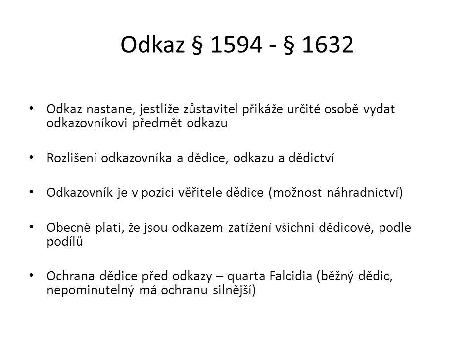 Odkaz § 1594 - § 1632 Odkaz nastane, jestliže zůstavitel přikáže určité osobě vydat odkazovníkovi předmět odkazu Rozlišení odkazovníka a dědice, odkazu a dědictví Odkazovník je v pozici věřitele dědice (možnost náhradnictví) Obecně platí, že jsou odkazem zatížení všichni dědicové, podle podílů Ochrana dědice před odkazy – quarta Falcidia (běžný dědic, nepominutelný má ochranu silnější)