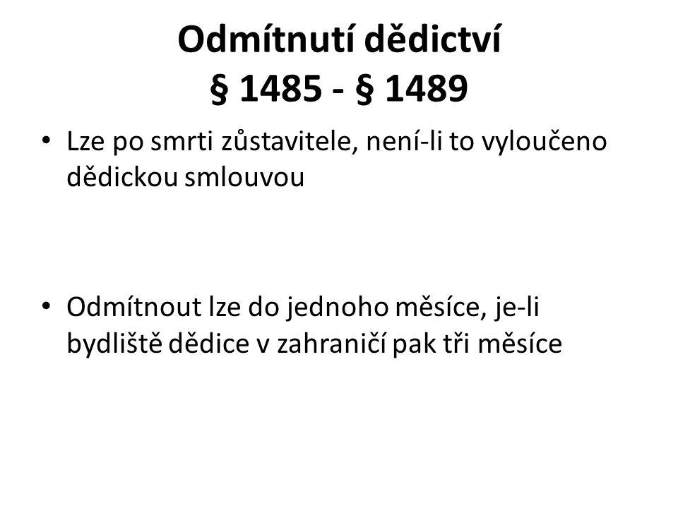 Odmítnutí dědictví § 1485 - § 1489 Lze po smrti zůstavitele, není-li to vyloučeno dědickou smlouvou Odmítnout lze do jednoho měsíce, je-li bydliště dědice v zahraničí pak tři měsíce
