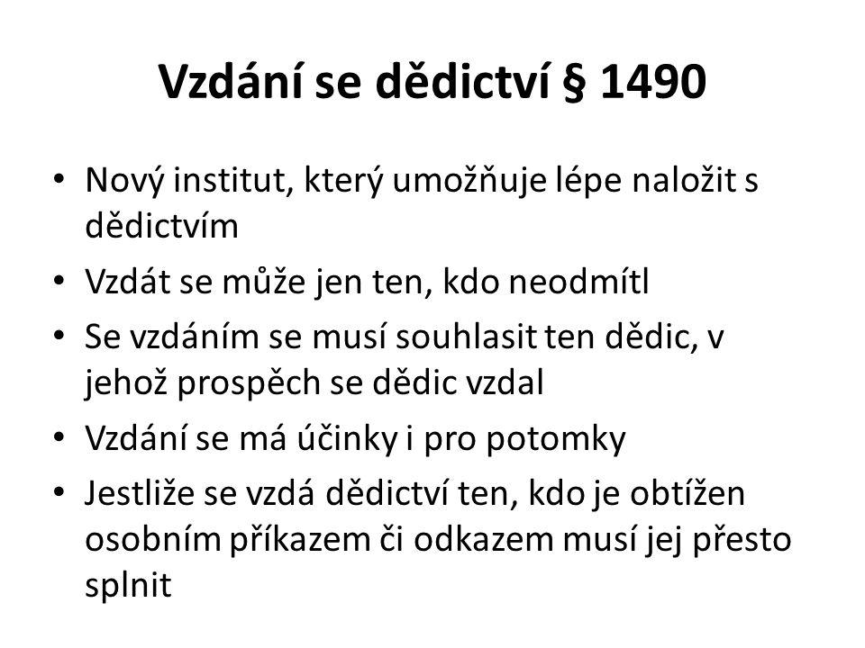 Vzdání se dědictví § 1490 Nový institut, který umožňuje lépe naložit s dědictvím Vzdát se může jen ten, kdo neodmítl Se vzdáním se musí souhlasit ten dědic, v jehož prospěch se dědic vzdal Vzdání se má účinky i pro potomky Jestliže se vzdá dědictví ten, kdo je obtížen osobním příkazem či odkazem musí jej přesto splnit