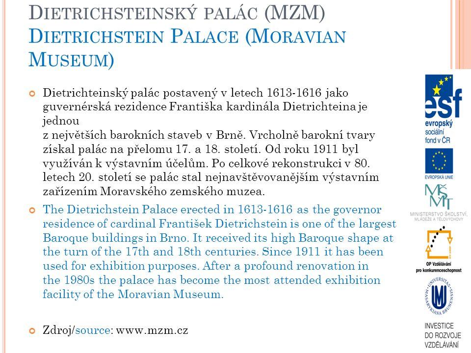 D IETRICHSTEINSKÝ PALÁC (MZM) D IETRICHSTEIN P ALACE (M ORAVIAN M USEUM ) Dietrichteinský palác postavený v letech 1613-1616 jako guvernérská rezidence Františka kardinála Dietrichteina je jednou z největších barokních staveb v Brně.
