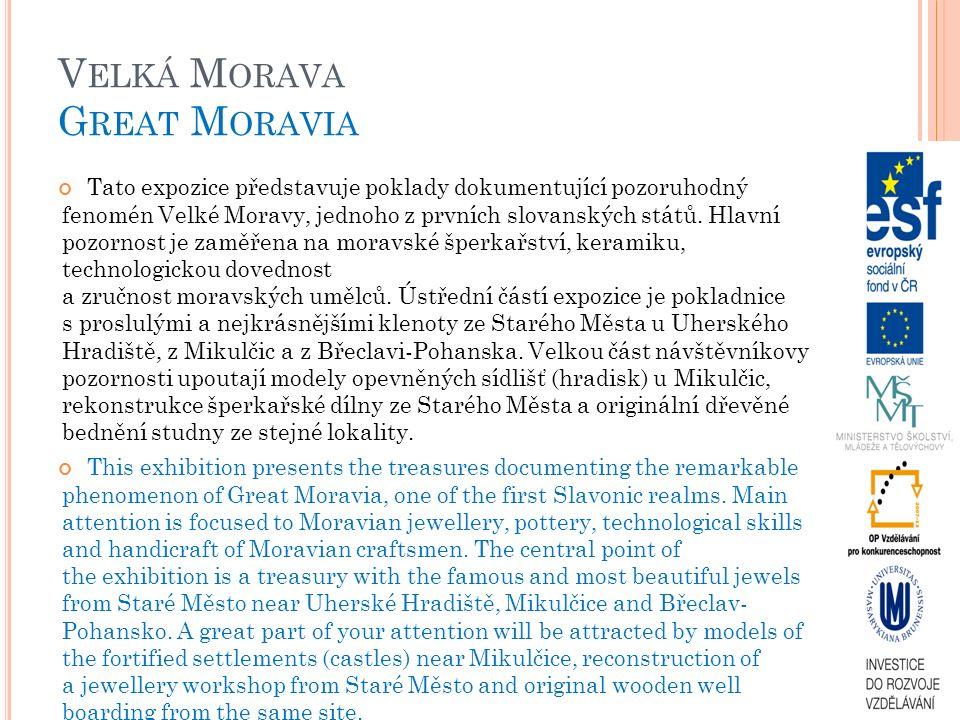 V ELKÁ M ORAVA G REAT M ORAVIA Tato expozice představuje poklady dokumentující pozoruhodný fenomén Velké Moravy, jednoho z prvních slovanských států.