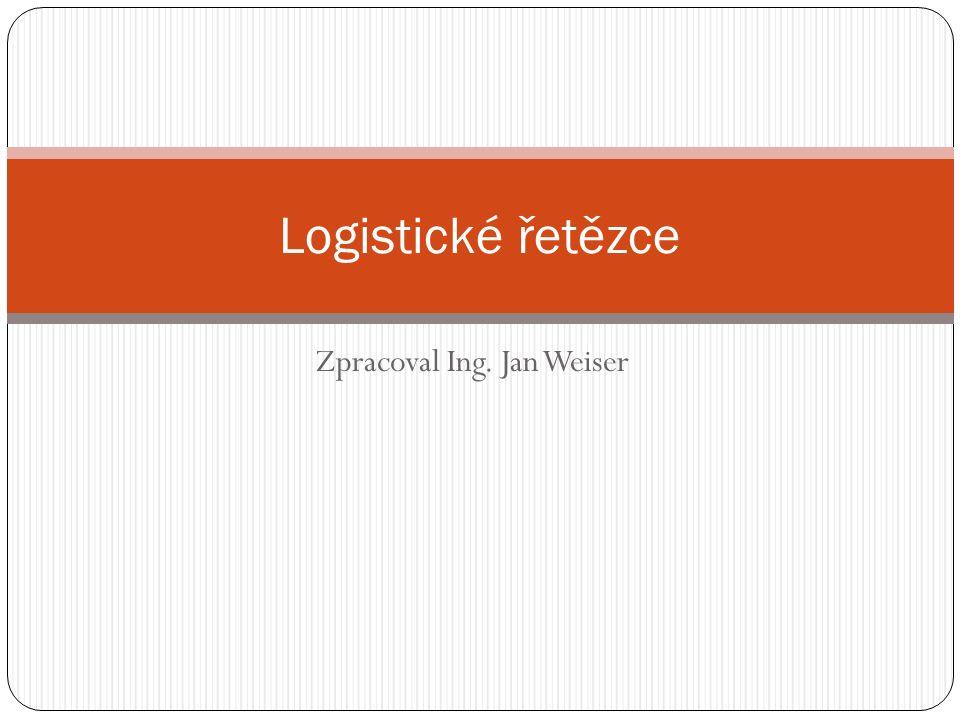 Zpracoval Ing. Jan Weiser Logistické řetězce