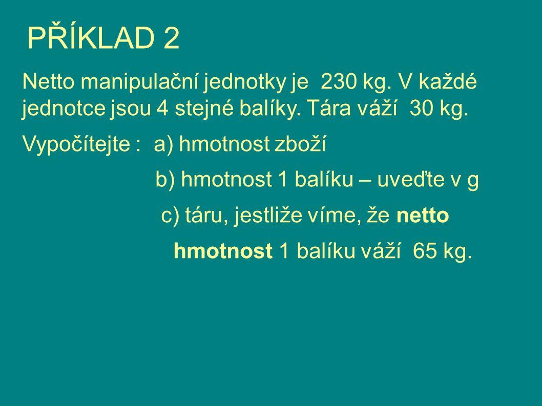 PŘÍKLAD 2 Netto manipulační jednotky je 230 kg. V každé jednotce jsou 4 stejné balíky. Tára váží 30 kg. Vypočítejte : a) hmotnost zboží b) hmotnost 1