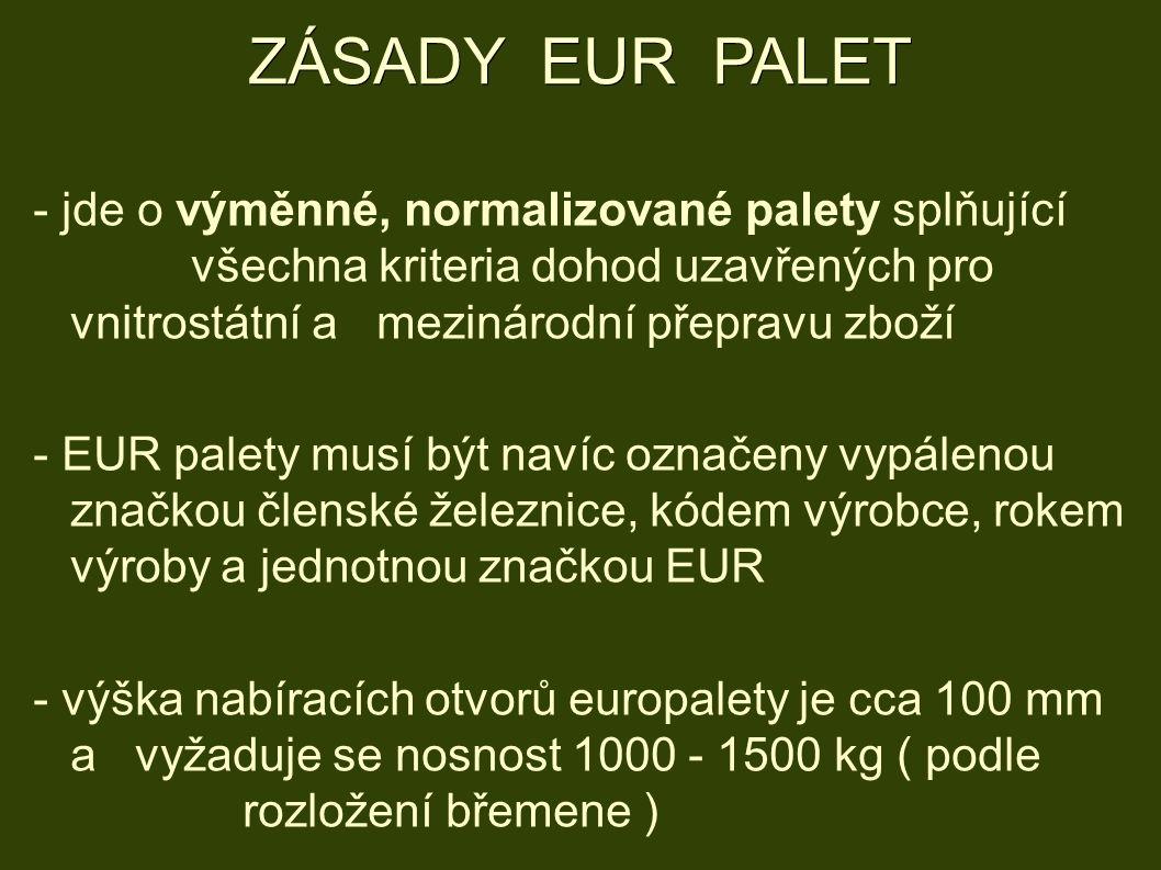 ZÁSADY EUR PALET - jde o výměnné, normalizované palety splňující všechna kriteria dohod uzavřených pro vnitrostátní a mezinárodní přepravu zboží - EUR palety musí být navíc označeny vypálenou značkou členské železnice, kódem výrobce, rokem výroby a jednotnou značkou EUR - výška nabíracích otvorů europalety je cca 100 mm a vyžaduje se nosnost 1000 - 1500 kg ( podle rozložení břemene )