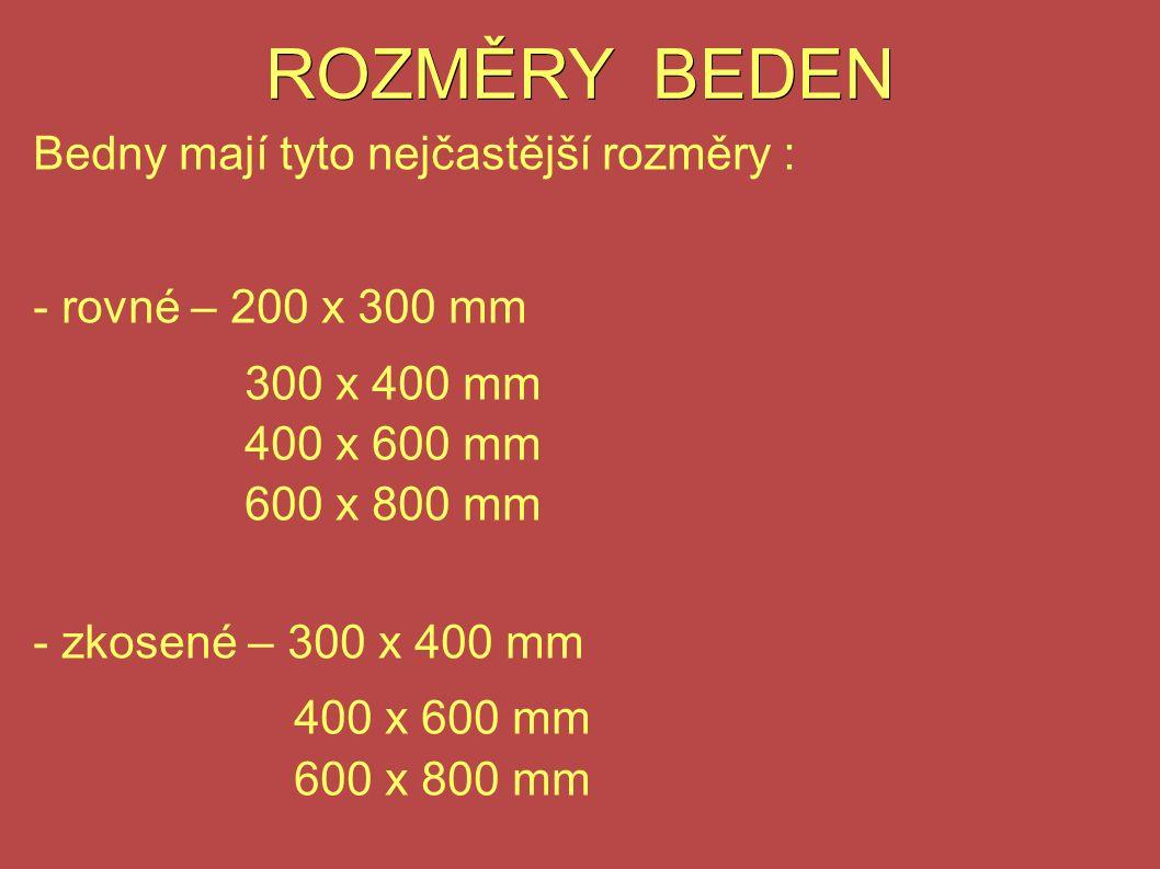 ROZMĚRY BEDEN Bedny mají tyto nejčastější rozměry : - rovné – 200 x 300 mm 300 x 400 mm 400 x 600 mm 600 x 800 mm - zkosené – 300 x 400 mm 400 x 600 mm 600 x 800 mm