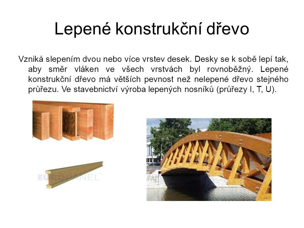 Lepené konstrukční dřevo Vzniká slepením dvou nebo více vrstev desek. Desky se k sobě lepí tak, aby směr vláken ve všech vrstvách byl rovnoběžný. Lepe